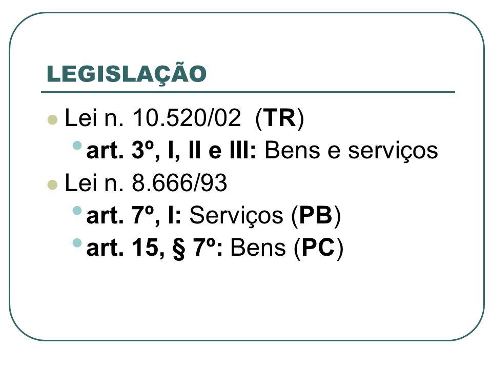 LEGISLAÇÃO Lei n. 10.520/02 (TR) art. 3º, I, II e III: Bens e serviços Lei n. 8.666/93 art. 7º, I: Serviços (PB) art. 15, § 7º: Bens (PC)