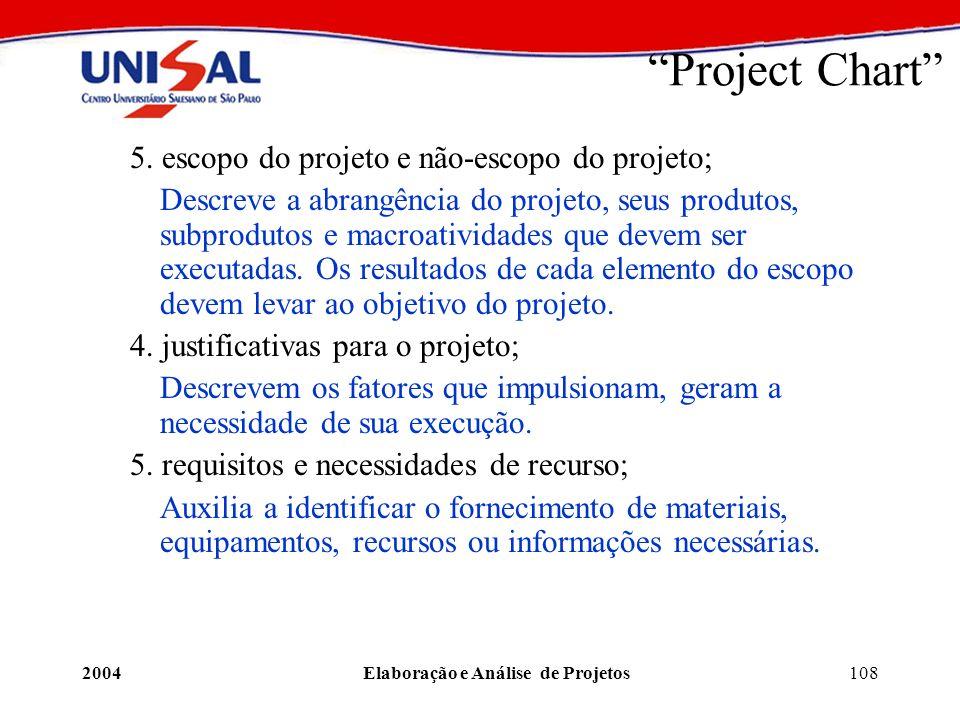 2004Elaboração e Análise de Projetos108 Project Chart 5. escopo do projeto e não-escopo do projeto; Descreve a abrangência do projeto, seus produtos,