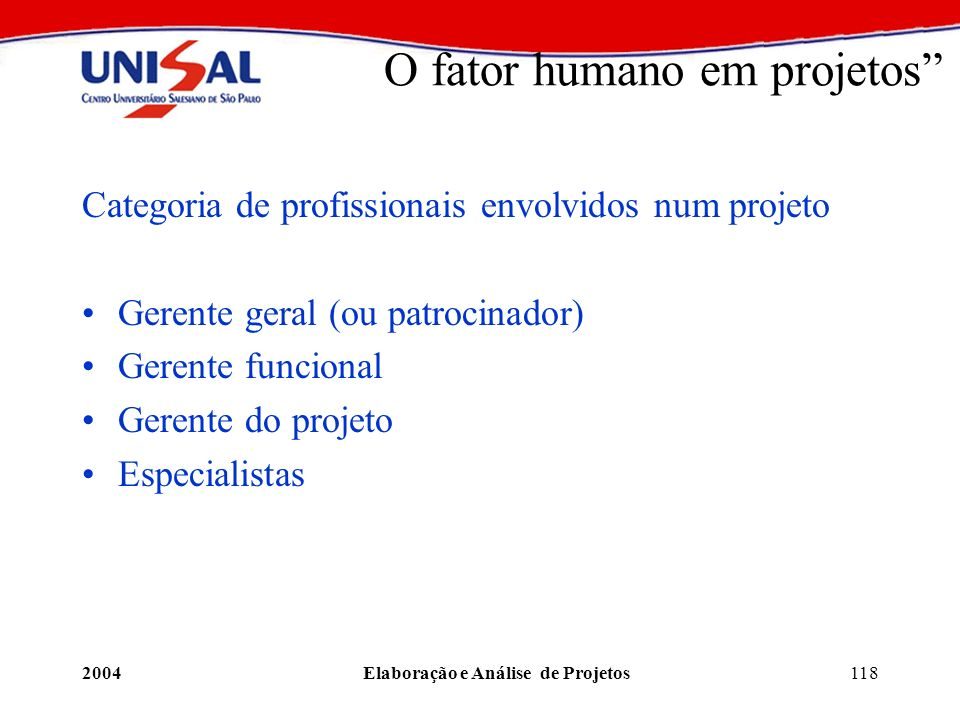 2004Elaboração e Análise de Projetos118 O fator humano em projetos Categoria de profissionais envolvidos num projeto Gerente geral (ou patrocinador) G