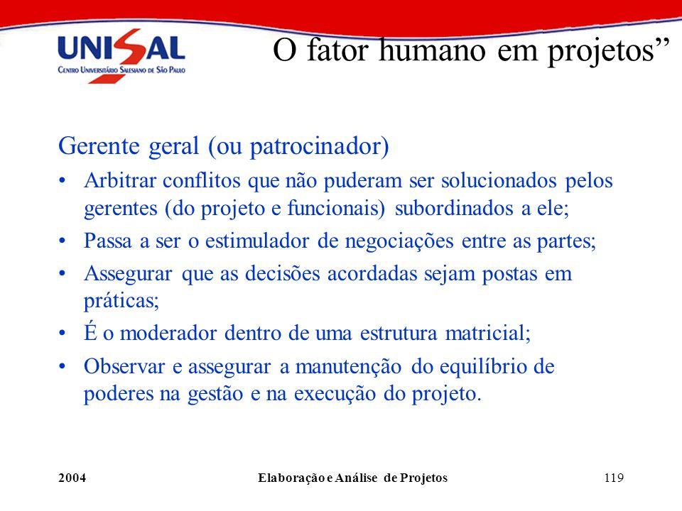 2004Elaboração e Análise de Projetos119 O fator humano em projetos Gerente geral (ou patrocinador) Arbitrar conflitos que não puderam ser solucionados