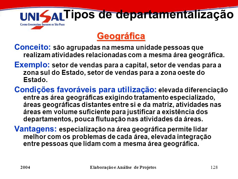2004Elaboração e Análise de Projetos128 Tipos de departamentalização Geográfica Conceito: são agrupadas na mesma unidade pessoas que realizam atividad