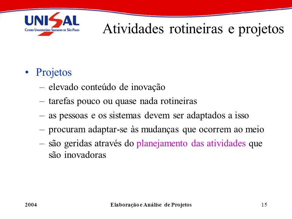 2004Elaboração e Análise de Projetos15 Atividades rotineiras e projetos Projetos –elevado conteúdo de inovação –tarefas pouco ou quase nada rotineiras