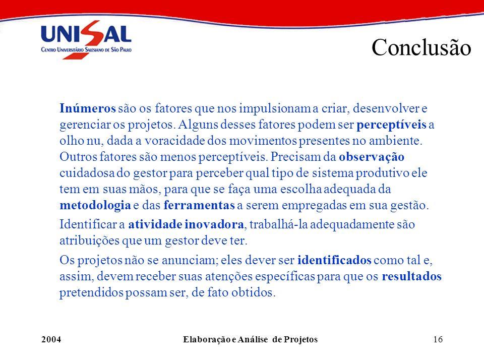 2004Elaboração e Análise de Projetos16 Conclusão Inúmeros são os fatores que nos impulsionam a criar, desenvolver e gerenciar os projetos. Alguns dess