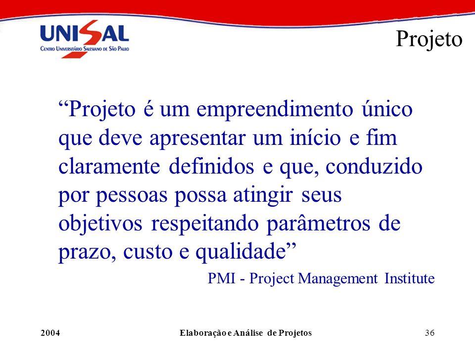 2004Elaboração e Análise de Projetos36 Projeto Projeto é um empreendimento único que deve apresentar um início e fim claramente definidos e que, condu