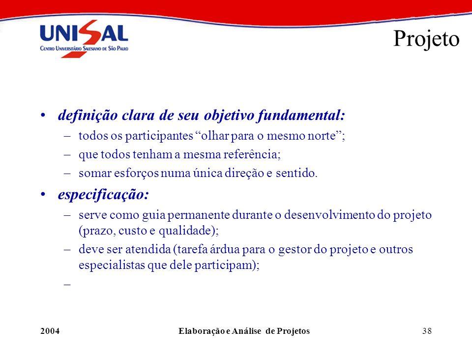 2004Elaboração e Análise de Projetos38 Projeto definição clara de seu objetivo fundamental: –todos os participantes olhar para o mesmo norte; –que tod