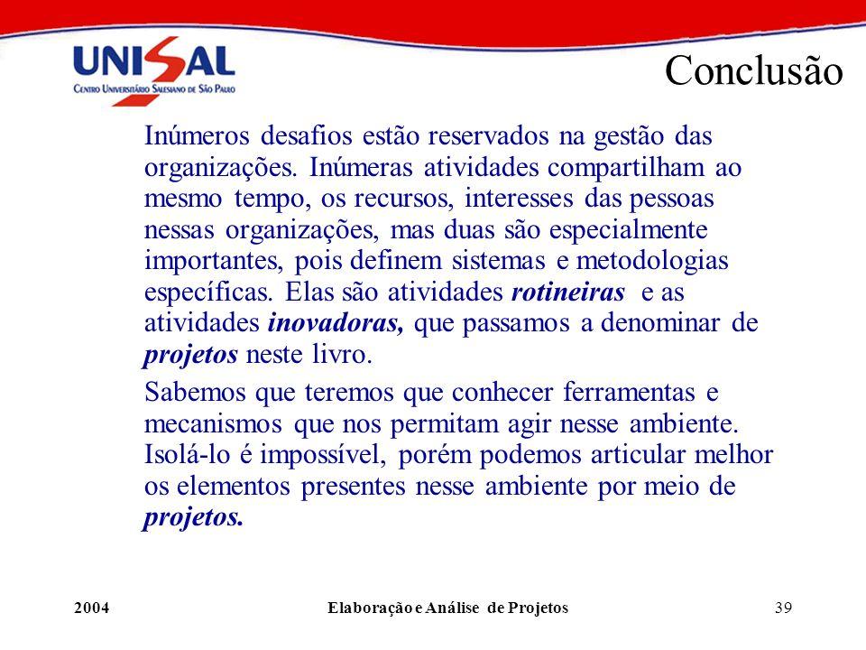 2004Elaboração e Análise de Projetos39 Conclusão Inúmeros desafios estão reservados na gestão das organizações. Inúmeras atividades compartilham ao me
