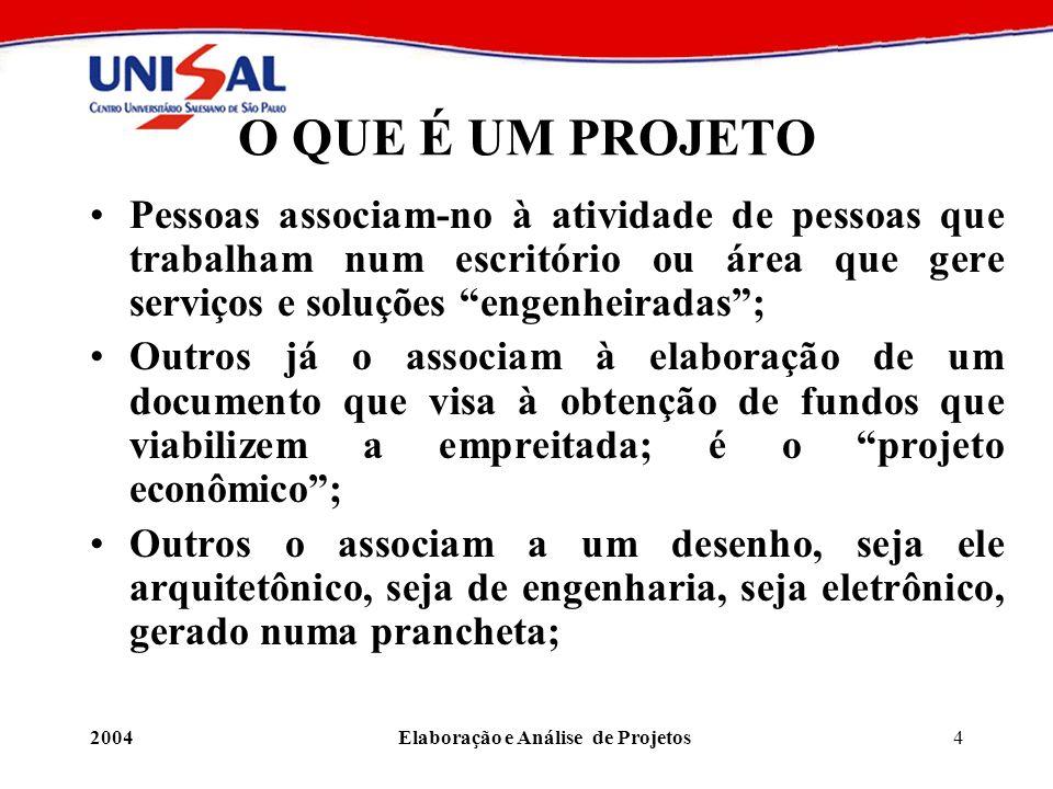 2004Elaboração e Análise de Projetos4 O QUE É UM PROJETO Pessoas associam-no à atividade de pessoas que trabalham num escritório ou área que gere serv