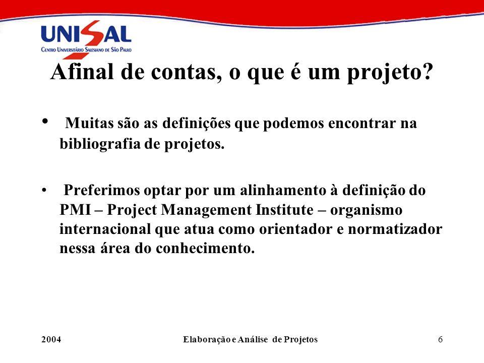 2004Elaboração e Análise de Projetos6 Afinal de contas, o que é um projeto? Muitas são as definições que podemos encontrar na bibliografia de projetos