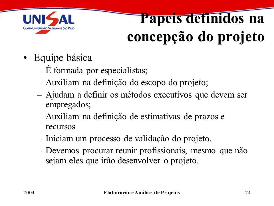 2004Elaboração e Análise de Projetos74 Papeis definidos na concepção do projeto Equipe básica –É formada por especialistas; –Auxiliam na definição do