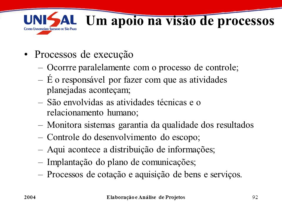 2004Elaboração e Análise de Projetos92 Um apoio na visão de processos Processos de execução –Ocorrre paralelamente com o processo de controle; –É o re