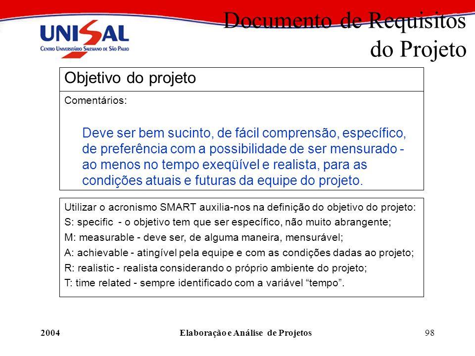 2004Elaboração e Análise de Projetos98 Documento de Requisitos do Projeto Objetivo do projeto Comentários: Deve ser bem sucinto, de fácil comprensão,