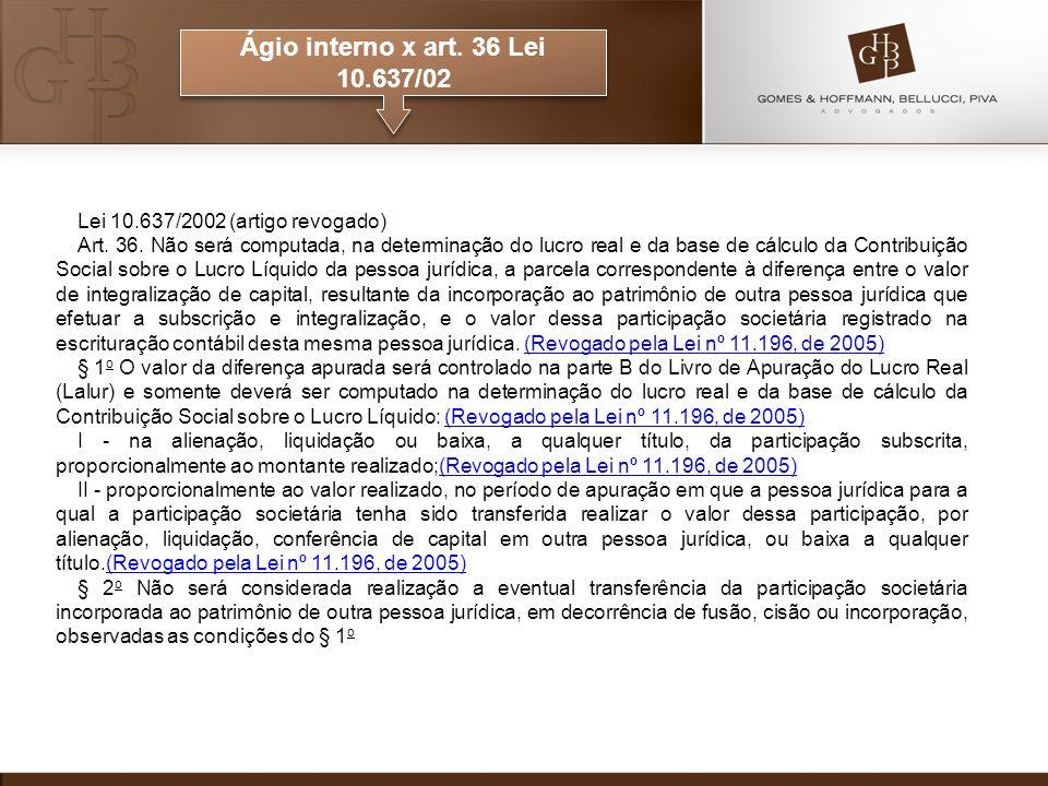Ágio interno x art. 36 Lei 10.637/02 Lei 10.637/2002 (artigo revogado) Art. 36. Não será computada, na determinação do lucro real e da base de cálculo
