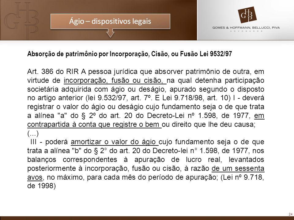 24 Ágio – dispositivos legais Absorção de patrimônio por Incorporação, Cisão, ou Fusão Lei 9532/97 Art. 386 do RIR A pessoa jurídica que absorver patr