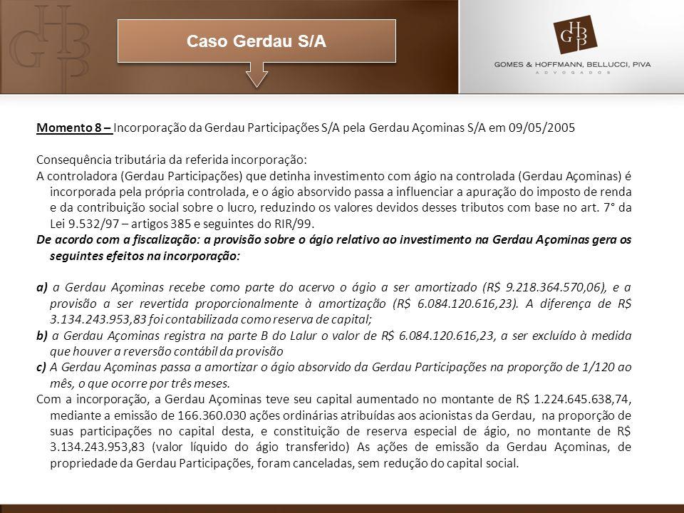 Caso Gerdau S/A Momento 8 – Incorporação da Gerdau Participações S/A pela Gerdau Açominas S/A em 09/05/2005 Consequência tributária da referida incorporação: A controladora (Gerdau Participações) que detinha investimento com ágio na controlada (Gerdau Açominas) é incorporada pela própria controlada, e o ágio absorvido passa a influenciar a apuração do imposto de renda e da contribuição social sobre o lucro, reduzindo os valores devidos desses tributos com base no art.