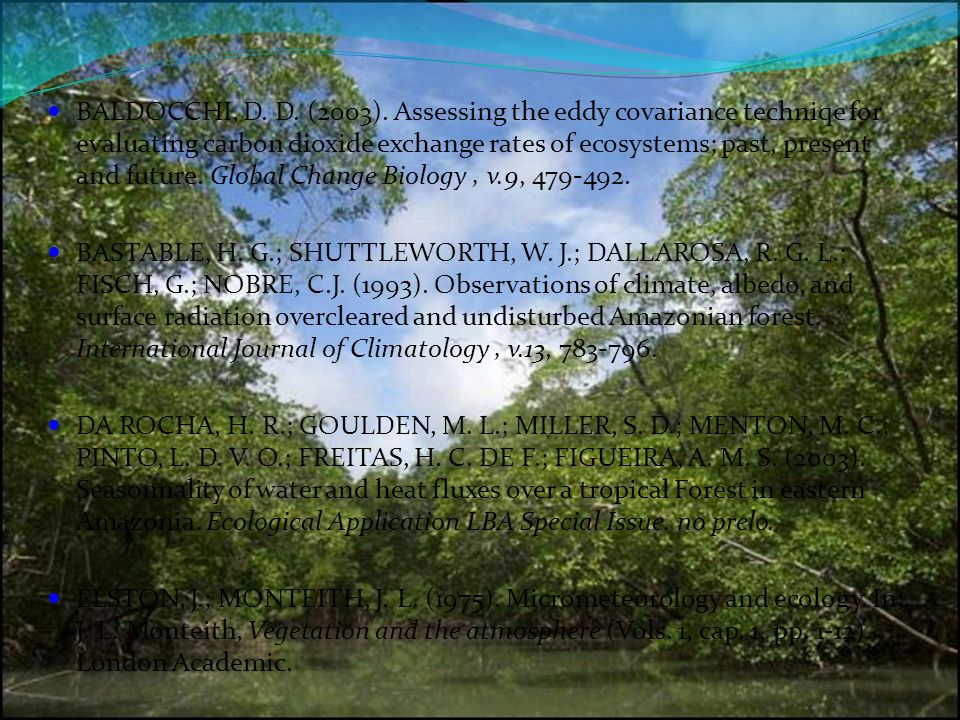 BALDOCCHI, D. D. (2003). Assessing the eddy covariance techniqe for evaluating carbon dioxide exchange rates of ecosystems; past, present and future.
