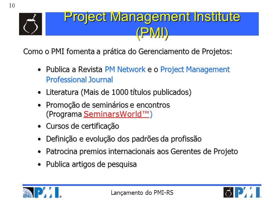 10 Lançamento do PMI-RS Project Management Institute (PMI) Como o PMI fomenta a prática do Gerenciamento de Projetos: Publica a Revista PM Network e o