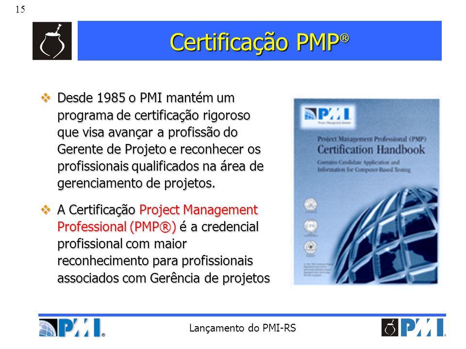 15 Lançamento do PMI-RS Certificação PMP ® Desde 1985 o PMI mantém um programa de certificação rigoroso que visa avançar a profissão do Gerente de Pro