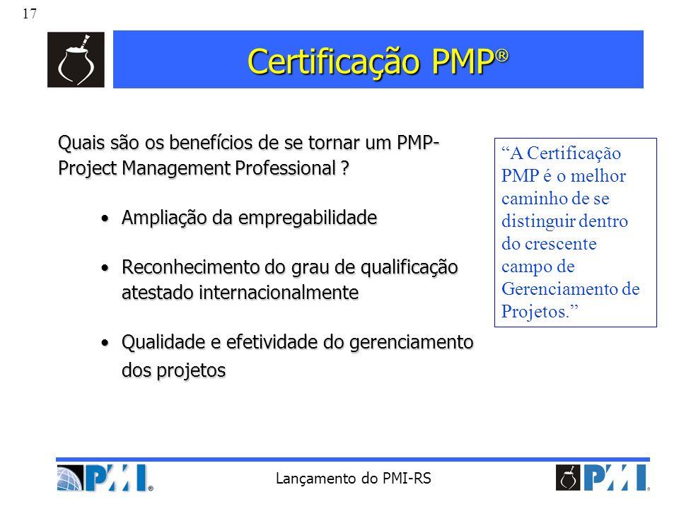 17 Lançamento do PMI-RS Certificação PMP ® Quais são os benefícios de se tornar um PMP- Project Management Professional ? Ampliação da empregabilidade