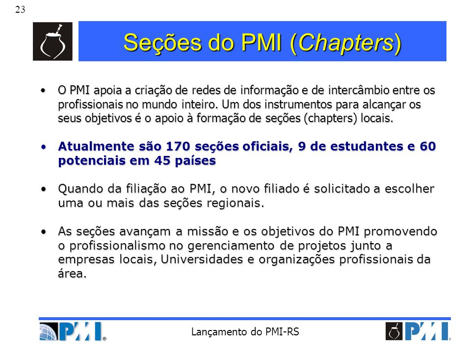 23 Lançamento do PMI-RS Seções do PMI (Chapters) O PMI apoia a criação de redes de informação e de intercâmbio entre os profissionais no mundo inteiro