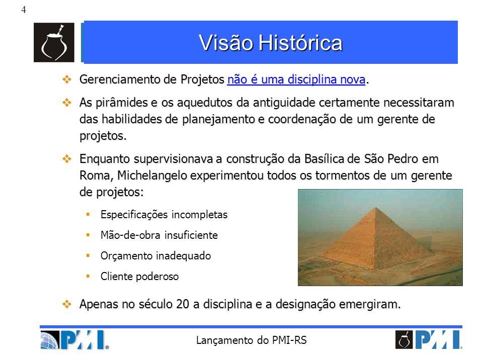4 Lançamento do PMI-RS Visão Histórica Gerenciamento de Projetos não é uma disciplina nova. Gerenciamento de Projetos não é uma disciplina nova. As pi