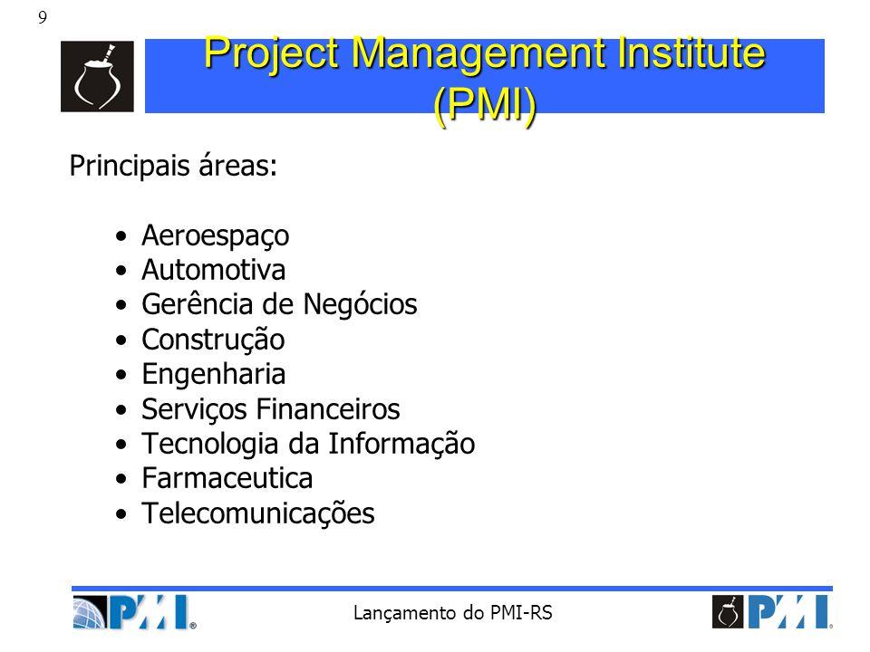 9 Lançamento do PMI-RS Project Management Institute (PMI) Principais áreas: Aeroespaço Automotiva Gerência de Negócios Construção Engenharia Serviços