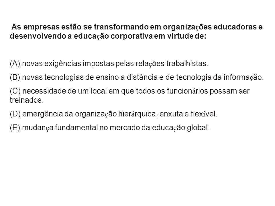 As empresas estão se transformando em organiza ç ões educadoras e desenvolvendo a educa ç ão corporativa em virtude de: (A) novas exigências impostas