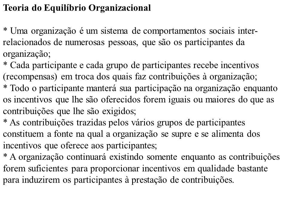 Teoria do Equilíbrio Organizacional * Uma organização é um sistema de comportamentos sociais inter- relacionados de numerosas pessoas, que são os part