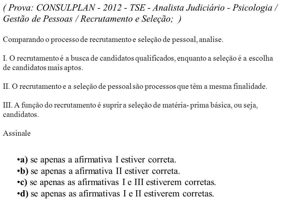 ( Prova: CONSULPLAN - 2012 - TSE - Analista Judiciário - Psicologia / Gestão de Pessoas / Recrutamento e Seleção; ) Comparando o processo de recrutame