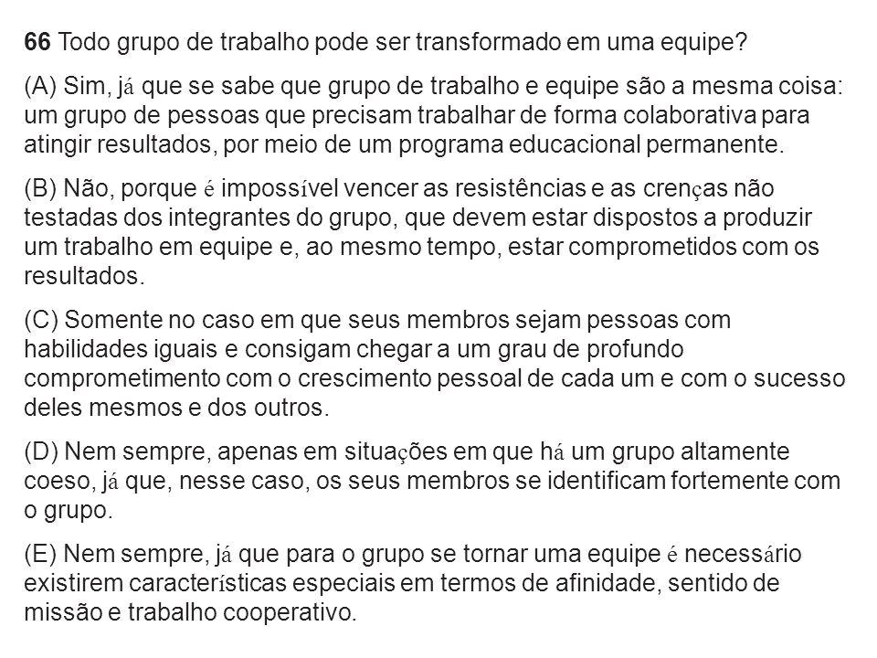 66 Todo grupo de trabalho pode ser transformado em uma equipe? (A) Sim, j á que se sabe que grupo de trabalho e equipe são a mesma coisa: um grupo de