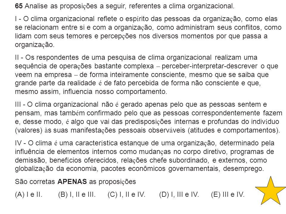 65 Analise as proposi ç ões a seguir, referentes a clima organizacional. I - O clima organizacional reflete o esp í rito das pessoas da organiza ç ão,