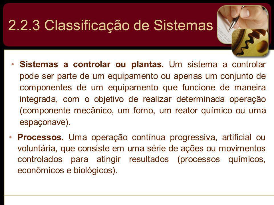 2.2.3 Classificação de Sistemas Sistemas a controlar ou plantas. Um sistema a controlar pode ser parte de um equipamento ou apenas um conjunto de comp