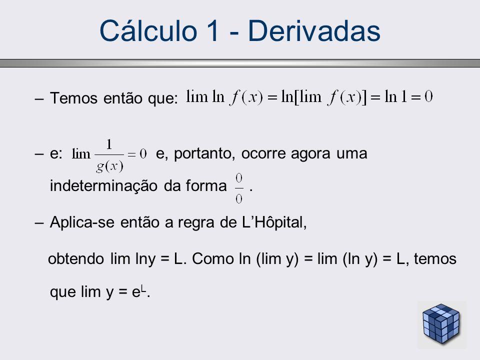 Cálculo 1 - Derivadas –Temos então que: –e: e, portanto, ocorre agora uma indeterminação da forma. –Aplica-se então a regra de LHôpital, obtendo lim l