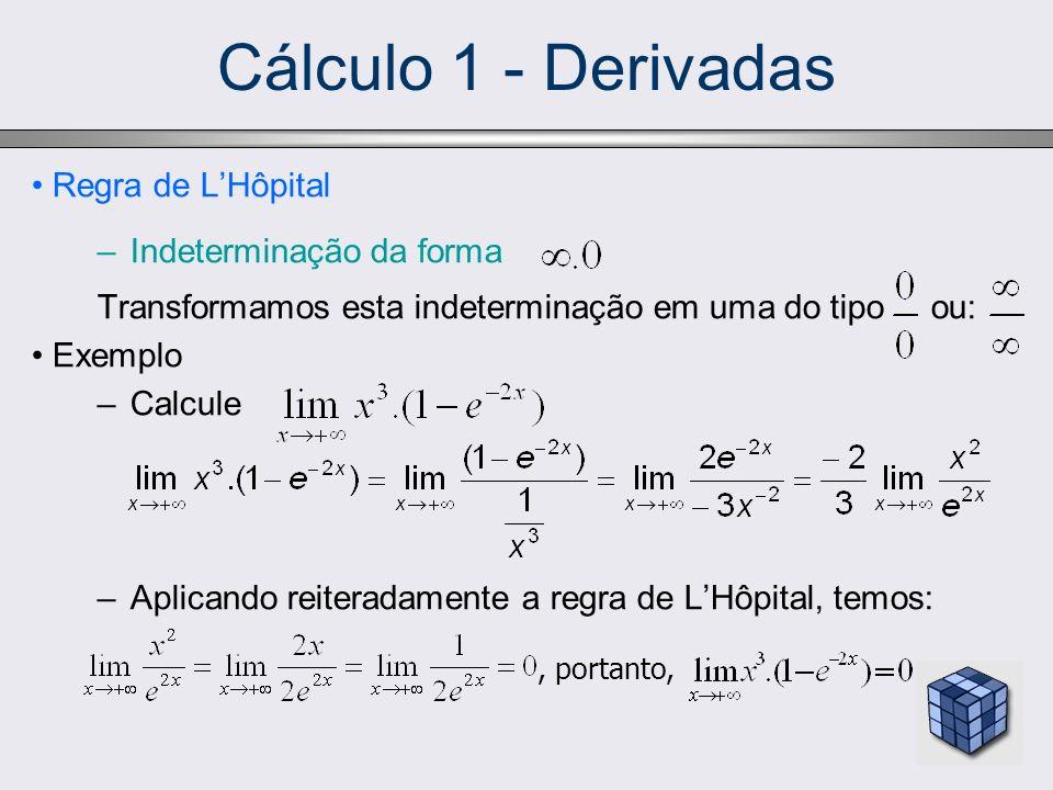 Cálculo 1 - Derivadas Regra de LHôpital –Indeterminação da forma Transformamos esta indeterminação em uma do tipo ou: Exemplo –Calcule –Aplicando reit