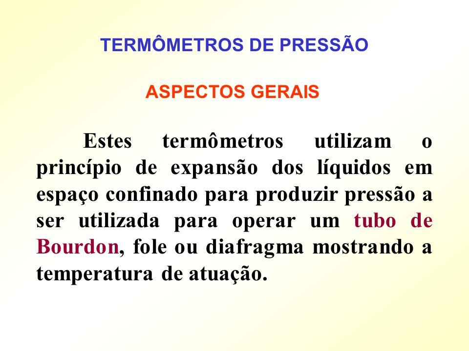 TERMÔMETROS DE PRESSÃO Estes termômetros utilizam o princípio de expansão dos líquidos em espaço confinado para produzir pressão a ser utilizada para