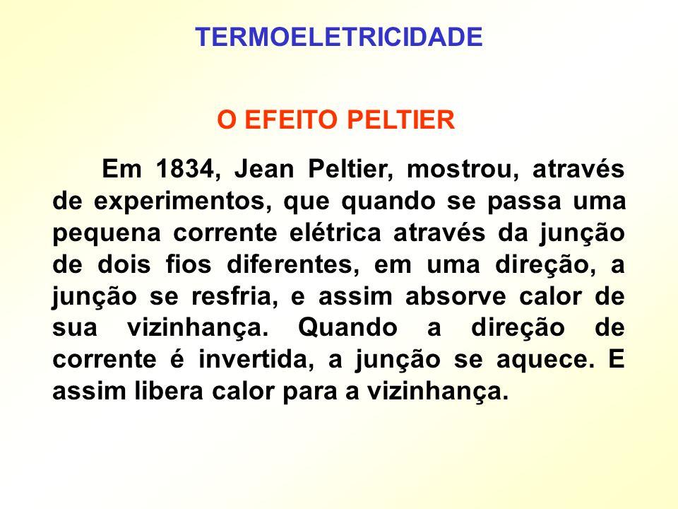 TERMOELETRICIDADE Em 1834, Jean Peltier, mostrou, através de experimentos, que quando se passa uma pequena corrente elétrica através da junção de dois