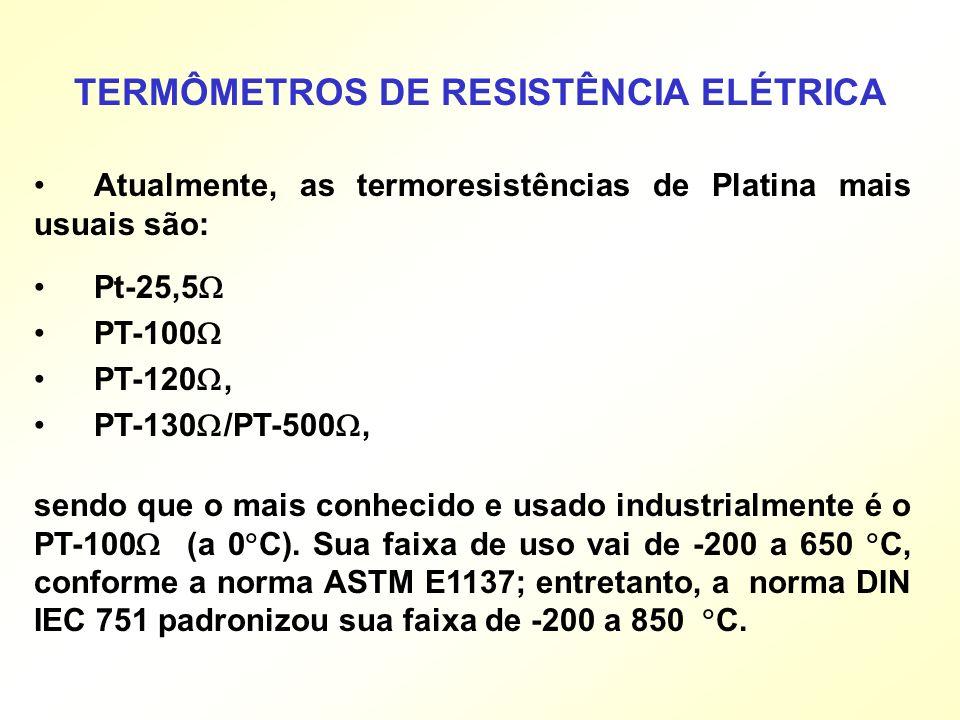 Atualmente, as termoresistências de Platina mais usuais são: Pt-25,5 PT-100 PT-120, PT-130 /PT-500, TERMÔMETROS DE RESISTÊNCIA ELÉTRICA sendo que o ma