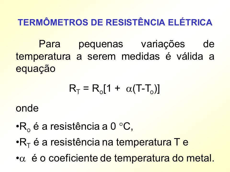 Para pequenas variações de temperatura a serem medidas é válida a equação R T = R o [1 + (T-T o )] onde R o é a resistência a 0 C, R T é a resistência