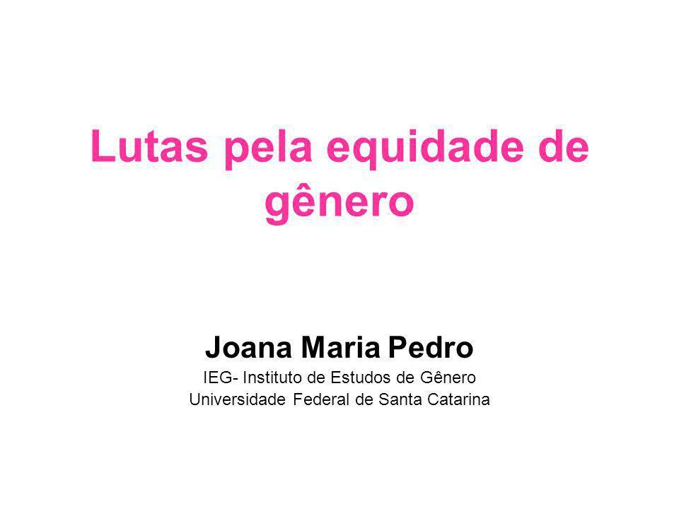 Lutas pela equidade de gênero Joana Maria Pedro IEG- Instituto de Estudos de Gênero Universidade Federal de Santa Catarina