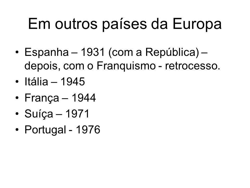 Em outros países da Europa Espanha – 1931 (com a República) – depois, com o Franquismo - retrocesso. Itália – 1945 França – 1944 Suíça – 1971 Portugal