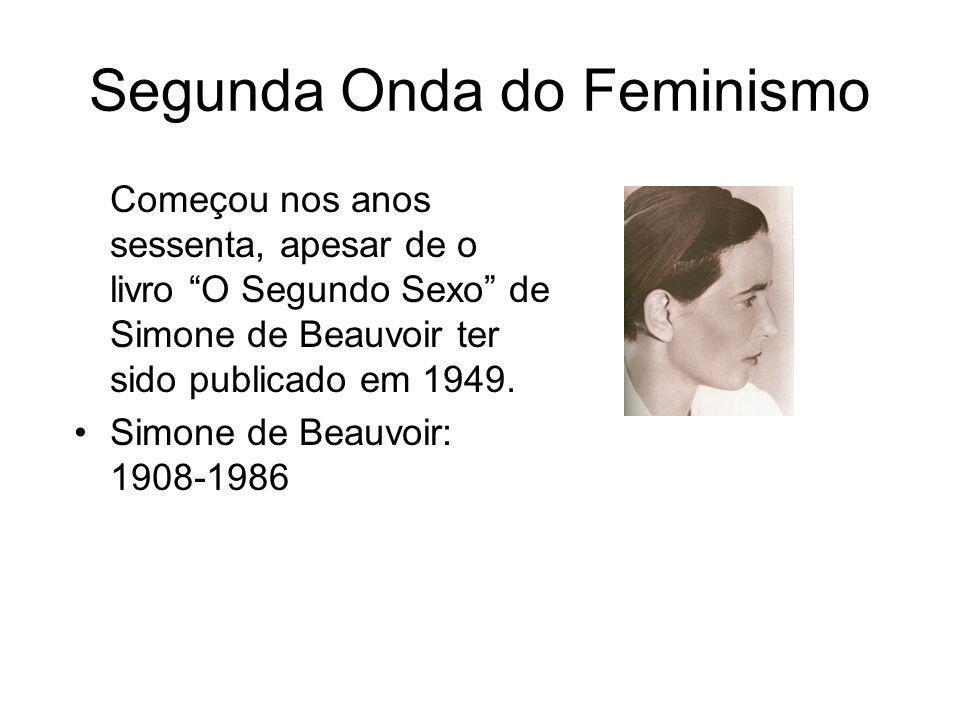 Segunda Onda do Feminismo Começou nos anos sessenta, apesar de o livro O Segundo Sexo de Simone de Beauvoir ter sido publicado em 1949. Simone de Beau