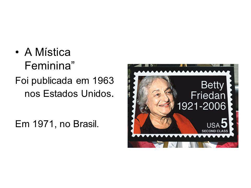 A Mística Feminina Foi publicada em 1963 nos Estados Unidos. Em 1971, no Brasil.