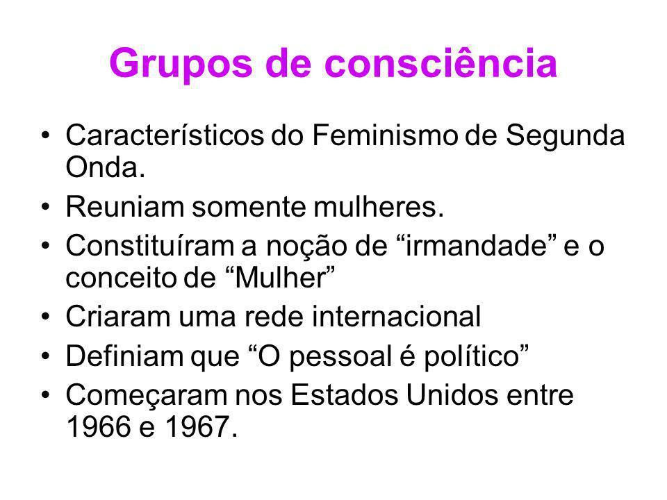 Grupos de consciência Característicos do Feminismo de Segunda Onda. Reuniam somente mulheres. Constituíram a noção de irmandade e o conceito de Mulher