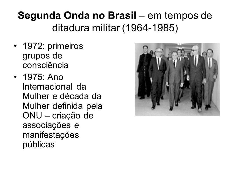 Segunda Onda no Brasil – em tempos de ditadura militar (1964-1985) 1972: primeiros grupos de consciência 1975: Ano Internacional da Mulher e década da
