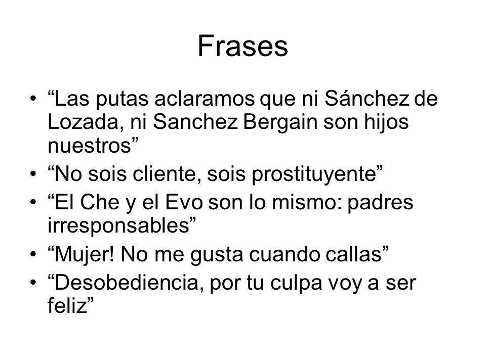 Frases Las putas aclaramos que ni Sánchez de Lozada, ni Sanchez Bergain son hijos nuestros No sois cliente, sois prostituyente El Che y el Evo son lo