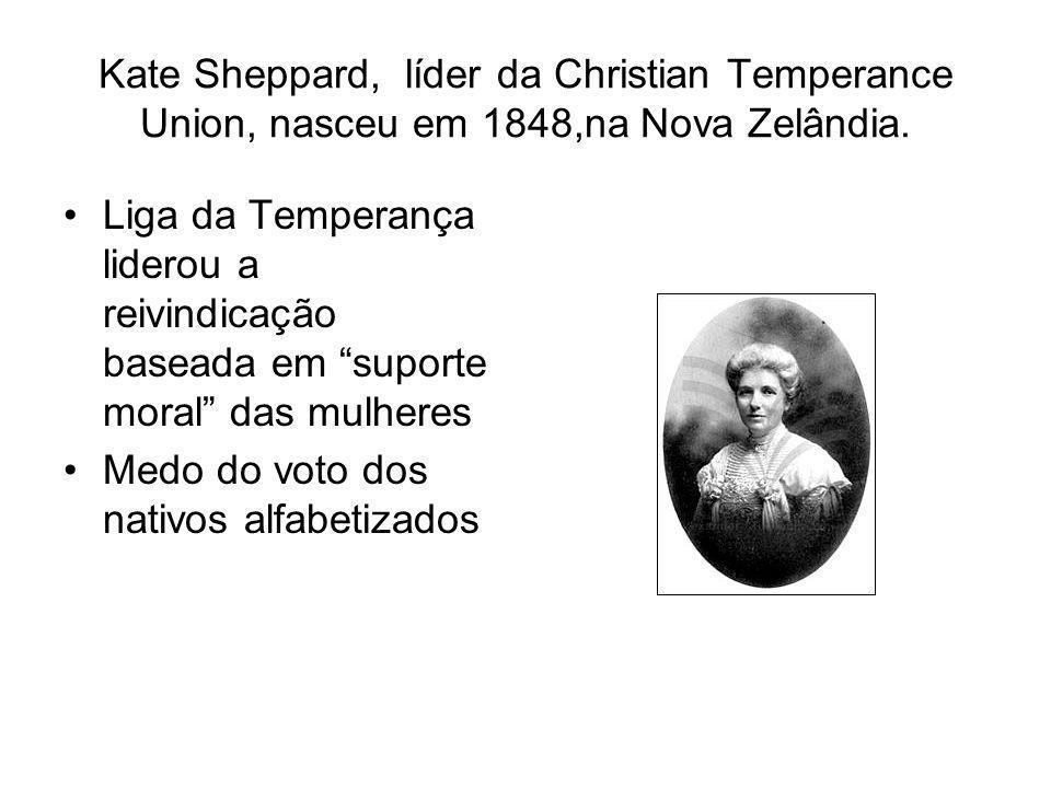 Kate Sheppard, líder da Christian Temperance Union, nasceu em 1848,na Nova Zelândia. Liga da Temperança liderou a reivindicação baseada em suporte mor