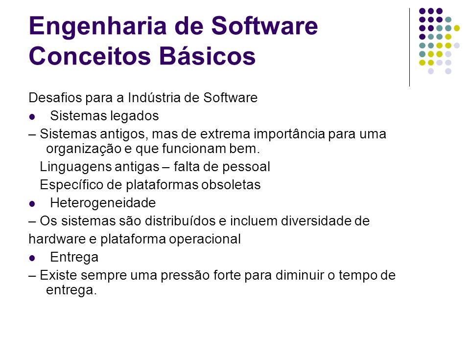 Engenharia de Software Conceitos Básicos Desafios para a Indústria de Software Sistemas legados – Sistemas antigos, mas de extrema importância para um