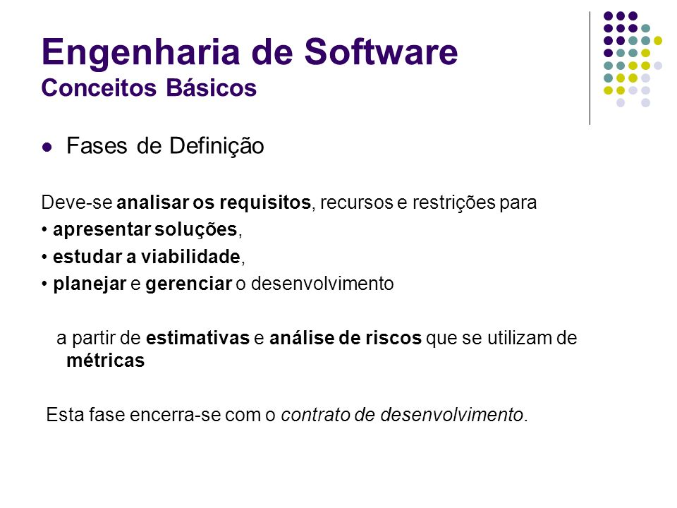 Engenharia de Software Conceitos Básicos Fases de Definição Deve-se analisar os requisitos, recursos e restrições para apresentar soluções, estudar a