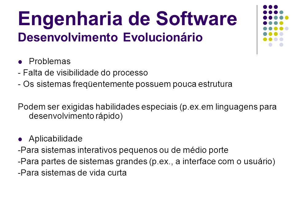 Engenharia de Software Desenvolvimento Evolucionário Problemas - Falta de visibilidade do processo - Os sistemas freqüentemente possuem pouca estrutur
