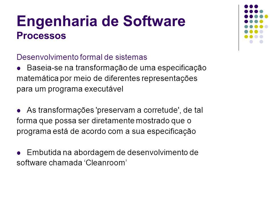 Engenharia de Software Processos Desenvolvimento formal de sistemas Baseia-se na transformação de uma especificação matemática por meio de diferentes