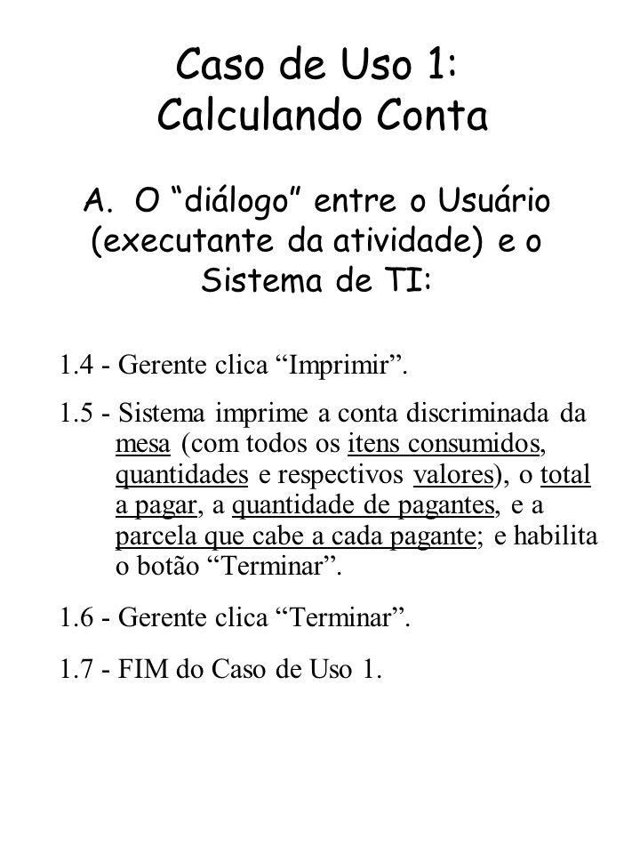 Caso de Uso 1: Calculando Conta A. O diálogo entre o Usuário (executante da atividade) e o Sistema de TI: 1.4 - Gerente clica Imprimir. 1.5 - Sistema